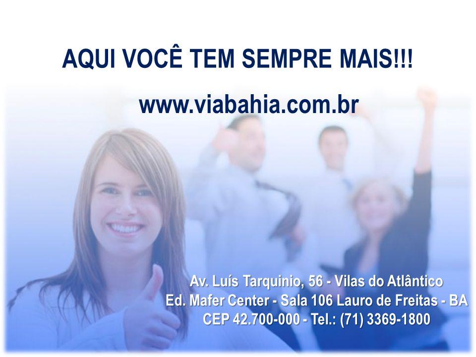AQUI VOCÊ TEM SEMPRE MAIS!!! www.viabahia.com.br Av. Luís Tarquinio, 56 - Vilas do Atlântico Ed. Mafer Center - Sala 106 Lauro de Freitas - BA CEP 42.