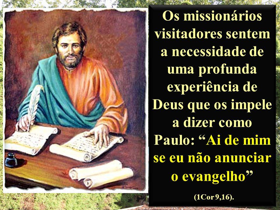 Os missionários visitadores sentem a necessidade de uma profunda experiência de Deus que os impele a dizer como Paulo: Ai de mim se eu não anunciar o