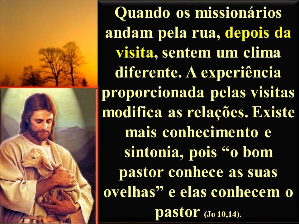 Quando os missionários andam pela rua, depois da visita, sentem um clima diferente. A experiência proporcionada pelas visitas modifica as relações. Ex
