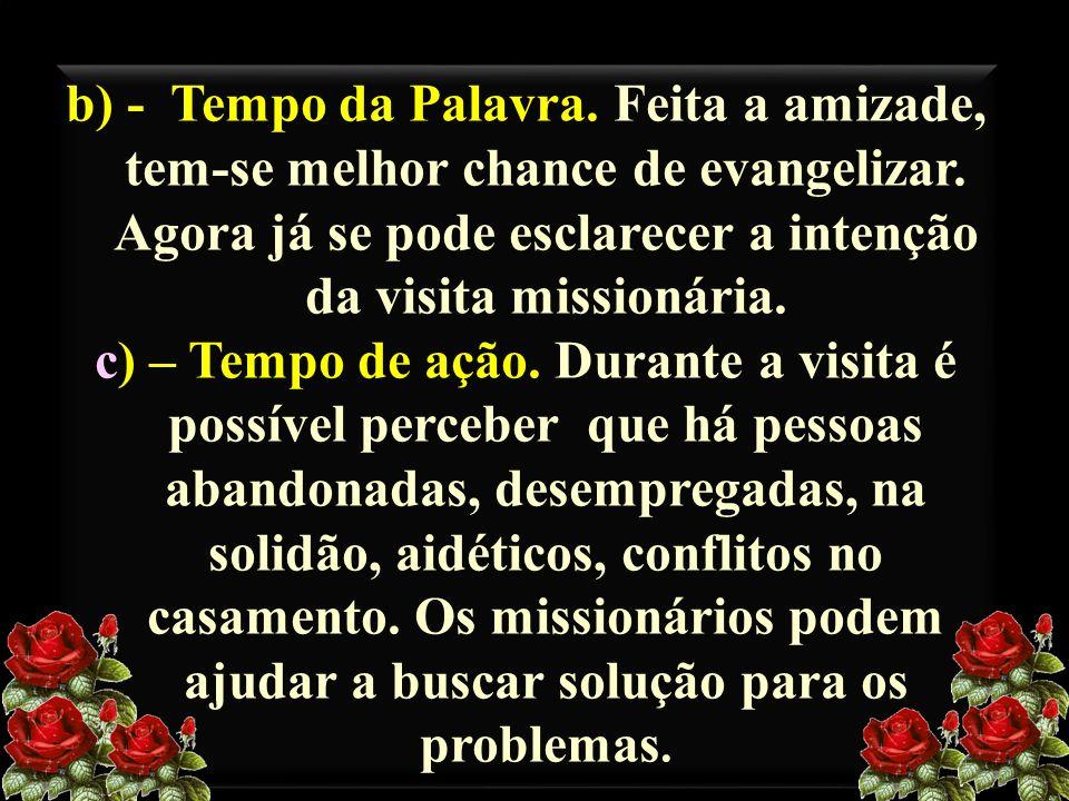 b) - Tempo da Palavra. Feita a amizade, tem-se melhor chance de evangelizar. Agora já se pode esclarecer a intenção da visita missionária. c) – Tempo