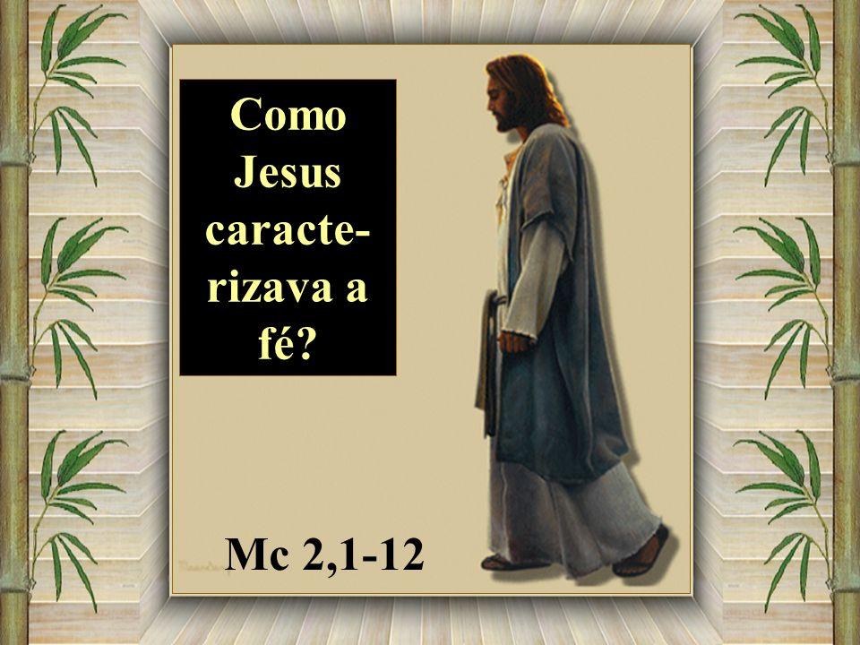 Mc 2,1-12 Como Jesus caracte- rizava a fé?