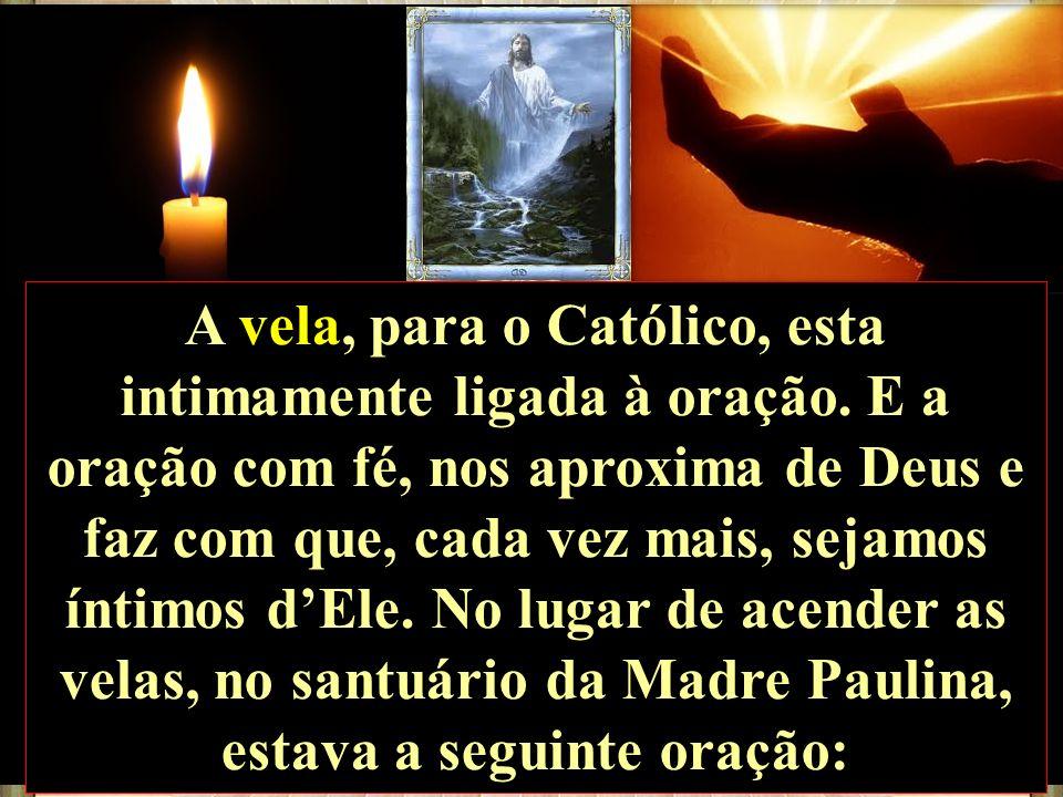 A vela, para o Católico, esta intimamente ligada à oração. E a oração com fé, nos aproxima de Deus e faz com que, cada vez mais, sejamos íntimos dEle.