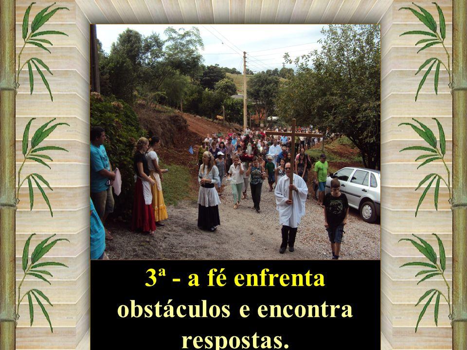 3ª - a fé enfrenta obstáculos e encontra respostas.