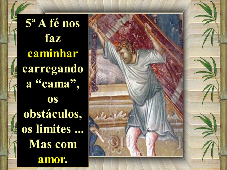 5ª A fé nos faz caminhar carregando a cama, os obstáculos, os limites... Mas com amor.
