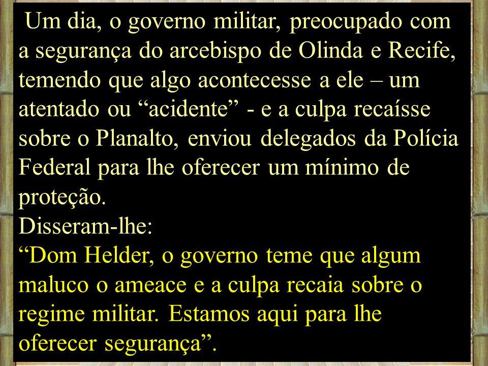 Um dia, o governo militar, preocupado com a segurança do arcebispo de Olinda e Recife, temendo que algo acontecesse a ele – um atentado ou acidente -