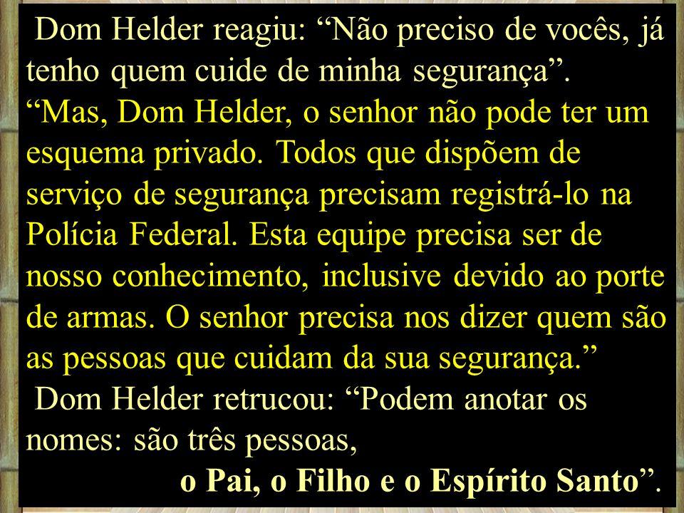 Dom Helder reagiu: Não preciso de vocês, já tenho quem cuide de minha segurança. Mas, Dom Helder, o senhor não pode ter um esquema privado. Todos que