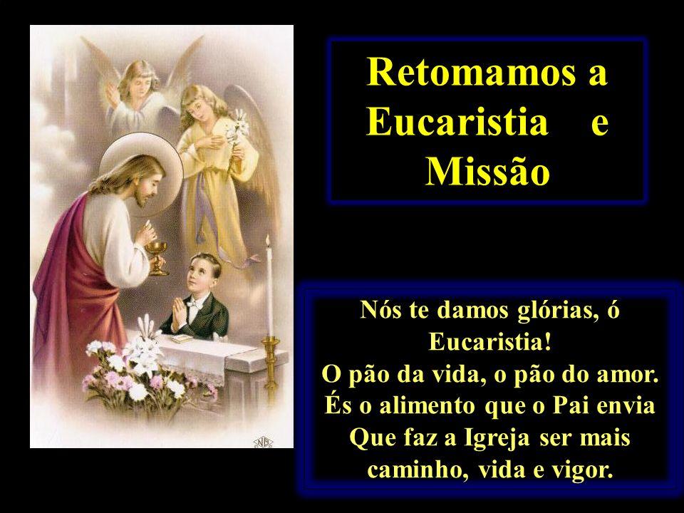 Retomamos a Eucaristia e Missão Nós te damos glórias, ó Eucaristia! O pão da vida, o pão do amor. És o alimento que o Pai envia Que faz a Igreja ser m
