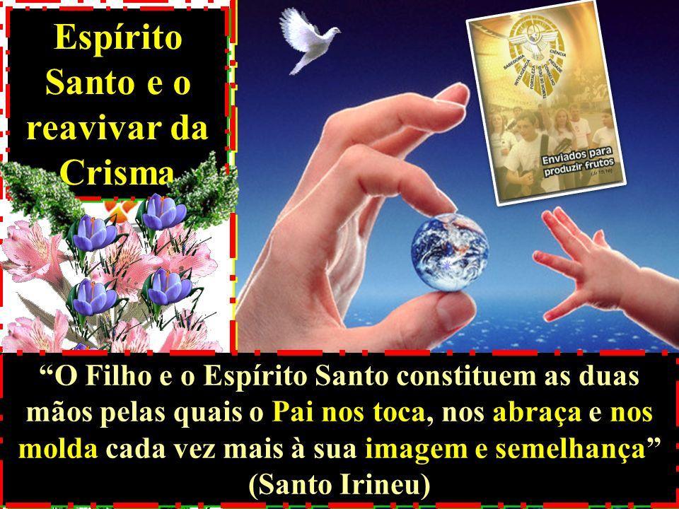 Espírito Santo e o reavivar da Crisma O Filho e o Espírito Santo constituem as duas mãos pelas quais o Pai nos toca, nos abraça e nos molda cada vez m