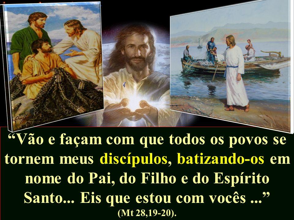 Vão e façam com que todos os povos se tornem meus discípulos, batizando-os em nome do Pai, do Filho e do Espírito Santo... Eis que estou com vocês...