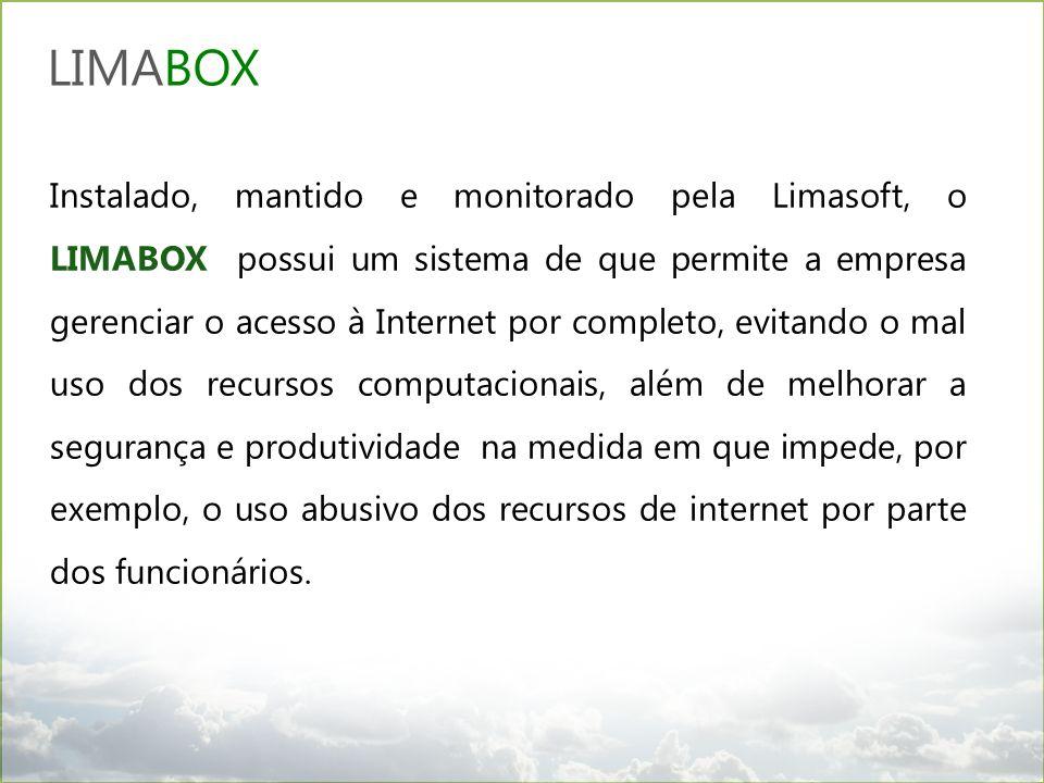 Instalado, mantido e monitorado pela Limasoft, o LIMABOX possui um sistema de que permite a empresa gerenciar o acesso à Internet por completo, evitando o mal uso dos recursos computacionais, além de melhorar a segurança e produtividade na medida em que impede, por exemplo, o uso abusivo dos recursos de internet por parte dos funcionários..