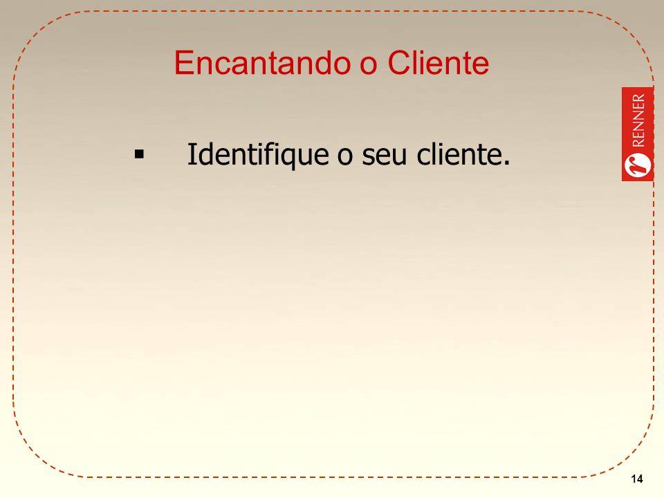 14 Encantando o Cliente Identifique o seu cliente.