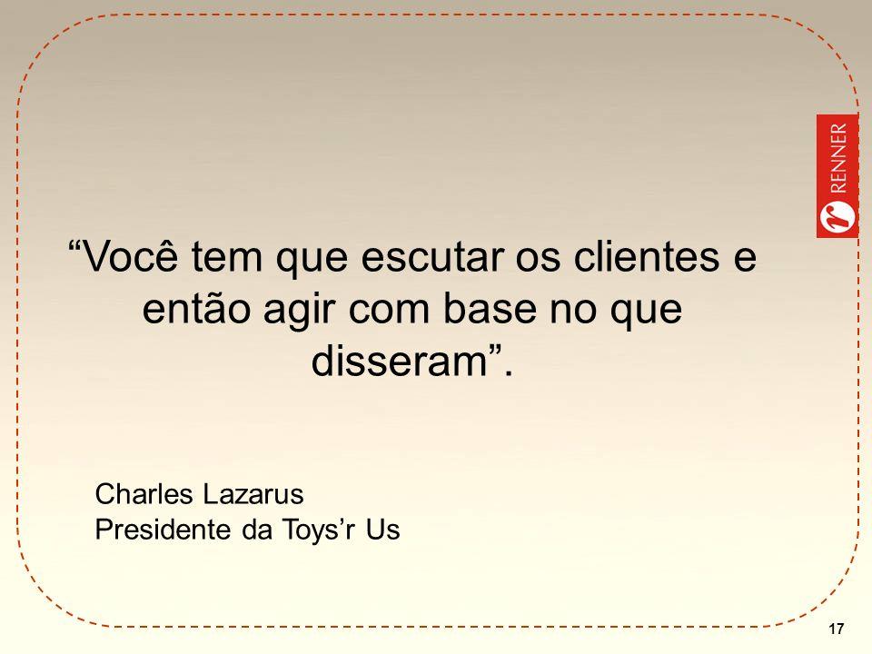 17 Você tem que escutar os clientes e então agir com base no que disseram. Charles Lazarus Presidente da Toysr Us