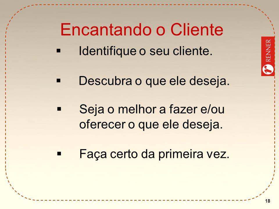 18 Encantando o Cliente Identifique o seu cliente. Descubra o que ele deseja. Seja o melhor a fazer e/ou oferecer o que ele deseja. Faça certo da prim
