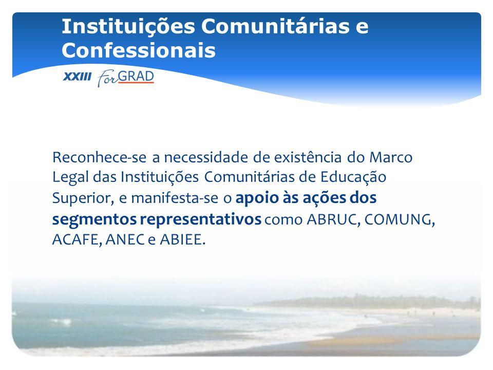 Reconhece-se a necessidade de existência do Marco Legal das Instituições Comunitárias de Educação Superior, e manifesta-se o apoio às ações dos segmen