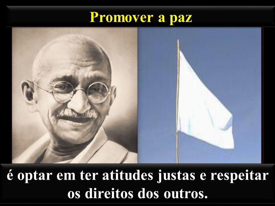 Promover a paz é optar em ter atitudes justas e respeitar os direitos dos outros.