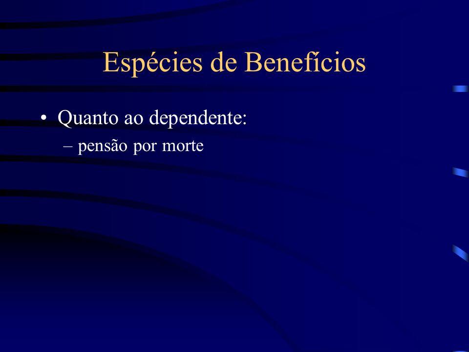 Espécies de Benefícios Quanto ao dependente: –pensão por morte