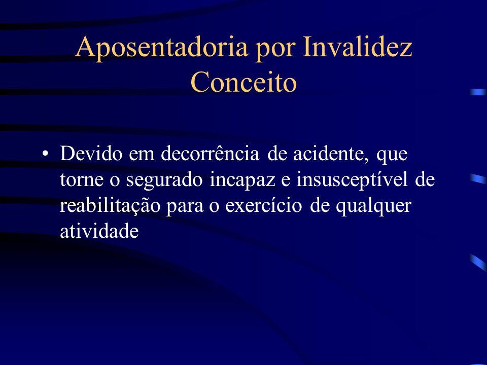 Aposentadoria por Invalidez Conceito Devido em decorrência de acidente, que torne o segurado incapaz e insusceptível de reabilitação para o exercício