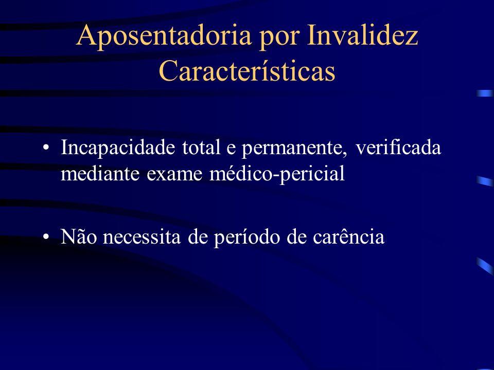 Aposentadoria por Invalidez Características Incapacidade total e permanente, verificada mediante exame médico-pericial Não necessita de período de car