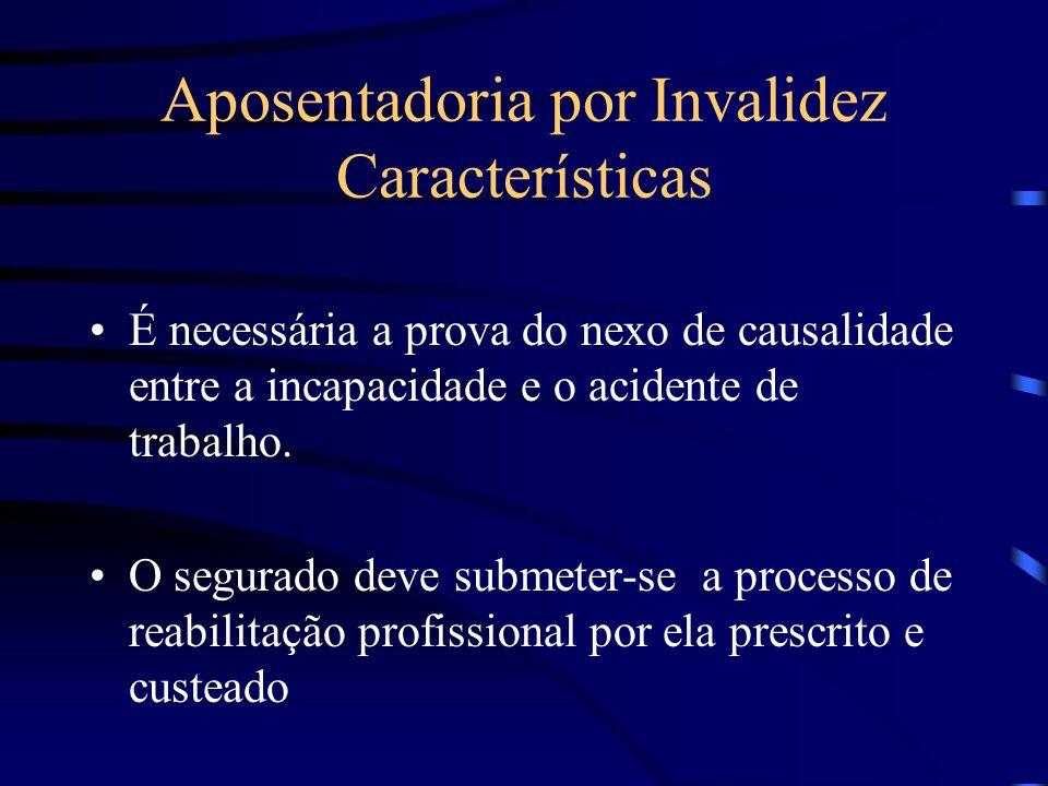 Aposentadoria por Invalidez Características É necessária a prova do nexo de causalidade entre a incapacidade e o acidente de trabalho. O segurado deve