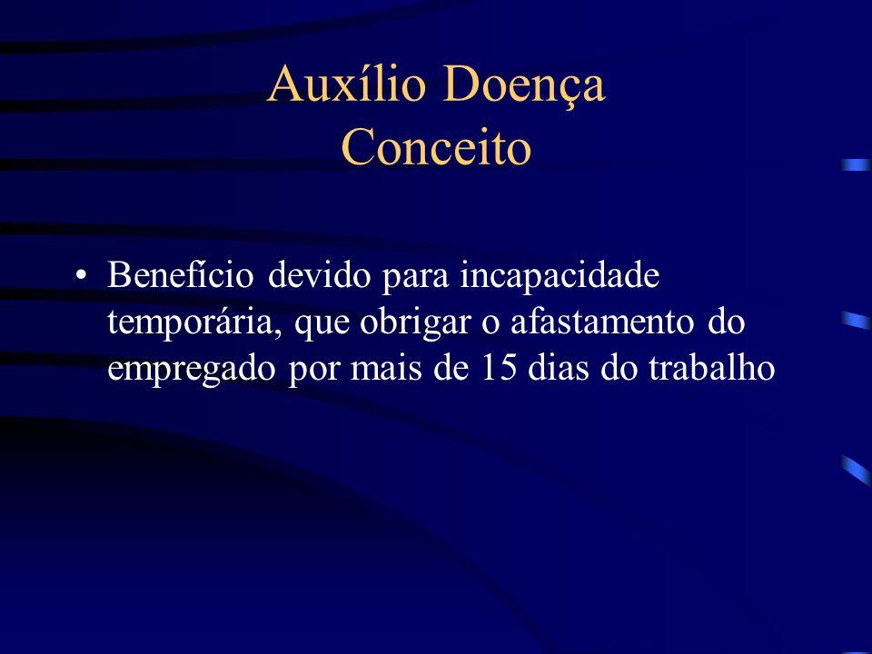 Auxílio Doença Conceito Benefício devido para incapacidade temporária, que obrigar o afastamento do empregado por mais de 15 dias do trabalho