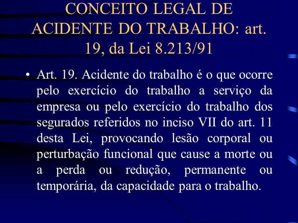 CONCEITO LEGAL DE ACIDENTE DO TRABALHO: art. 19, da Lei 8.213/91 Art. 19. Acidente do trabalho é o que ocorre pelo exercício do trabalho a serviço da
