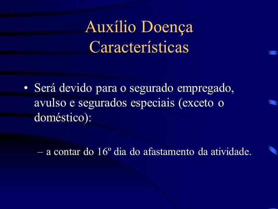 Auxílio Doença Características Será devido para o segurado empregado, avulso e segurados especiais (exceto o doméstico): –a contar do 16º dia do afast