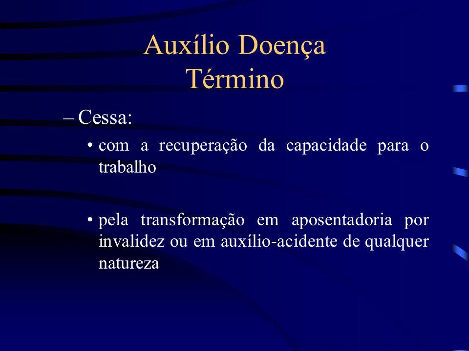 Auxílio Doença Término –Cessa: com a recuperação da capacidade para o trabalho pela transformação em aposentadoria por invalidez ou em auxílio-acident
