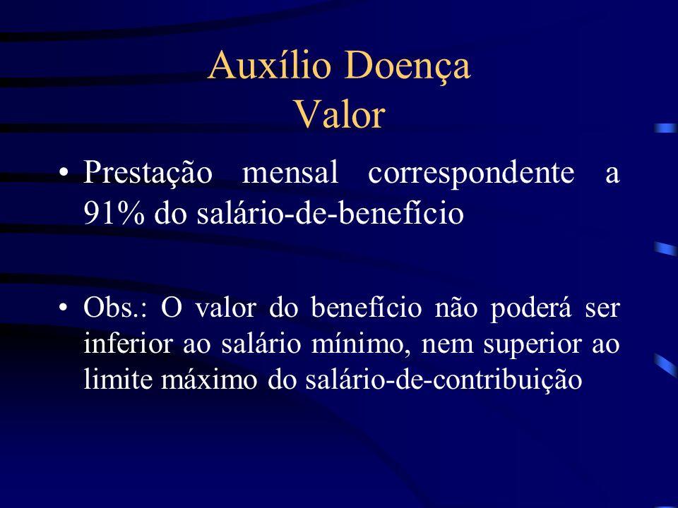 Auxílio Doença Valor Prestação mensal correspondente a 91% do salário-de-benefício Obs.: O valor do benefício não poderá ser inferior ao salário mínim