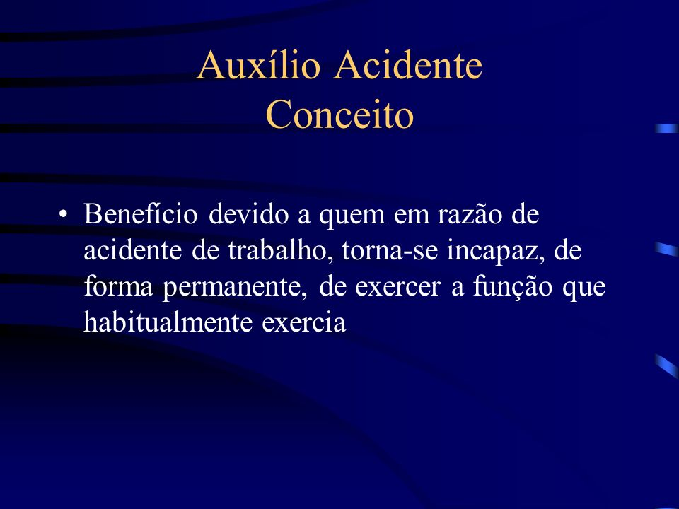 Auxílio Acidente Conceito Benefício devido a quem em razão de acidente de trabalho, torna-se incapaz, de forma permanente, de exercer a função que hab
