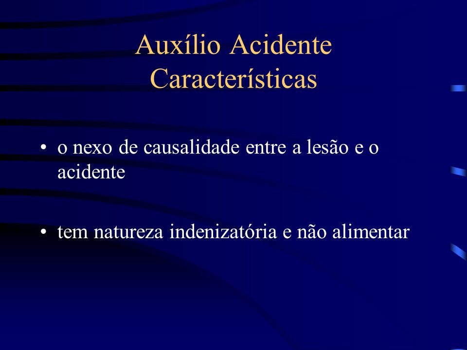 Auxílio Acidente Características o nexo de causalidade entre a lesão e o acidente tem natureza indenizatória e não alimentar