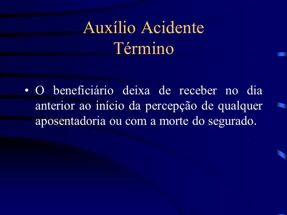 Auxílio Acidente Término O beneficiário deixa de receber no dia anterior ao início da percepção de qualquer aposentadoria ou com a morte do segurado.