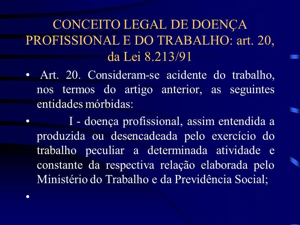 CONCEITO LEGAL DE DOENÇA PROFISSIONAL E DO TRABALHO: art. 20, da Lei 8.213/91 Art. 20. Consideram-se acidente do trabalho, nos termos do artigo anteri