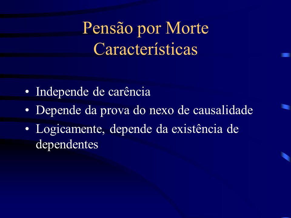 Pensão por Morte Características Independe de carência Depende da prova do nexo de causalidade Logicamente, depende da existência de dependentes