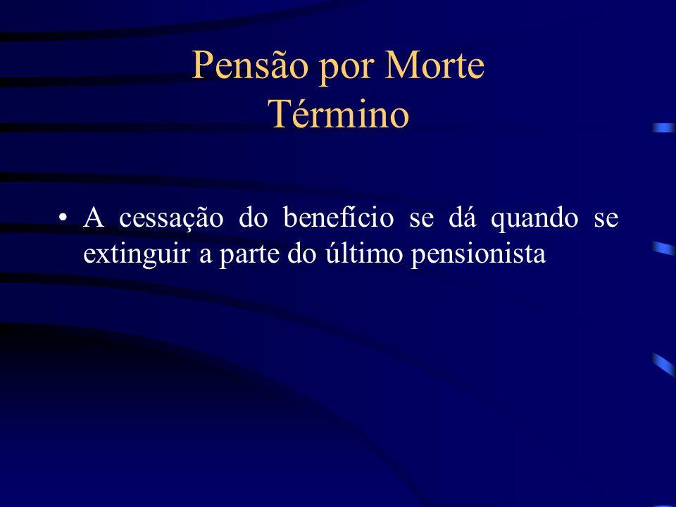 Pensão por Morte Término A cessação do benefício se dá quando se extinguir a parte do último pensionista