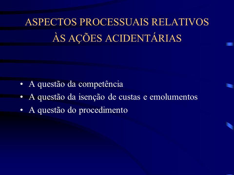 ASPECTOS PROCESSUAIS RELATIVOS ÀS AÇÕES ACIDENTÁRIAS A questão da competência A questão da isenção de custas e emolumentos A questão do procedimento