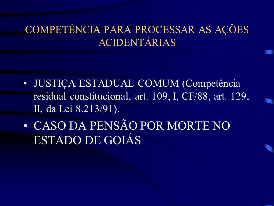 COMPETÊNCIA PARA PROCESSAR AS AÇÕES ACIDENTÁRIAS JUSTIÇA ESTADUAL COMUM (Competência residual constitucional, art. 109, I, CF/88, art. 129, II, da Lei