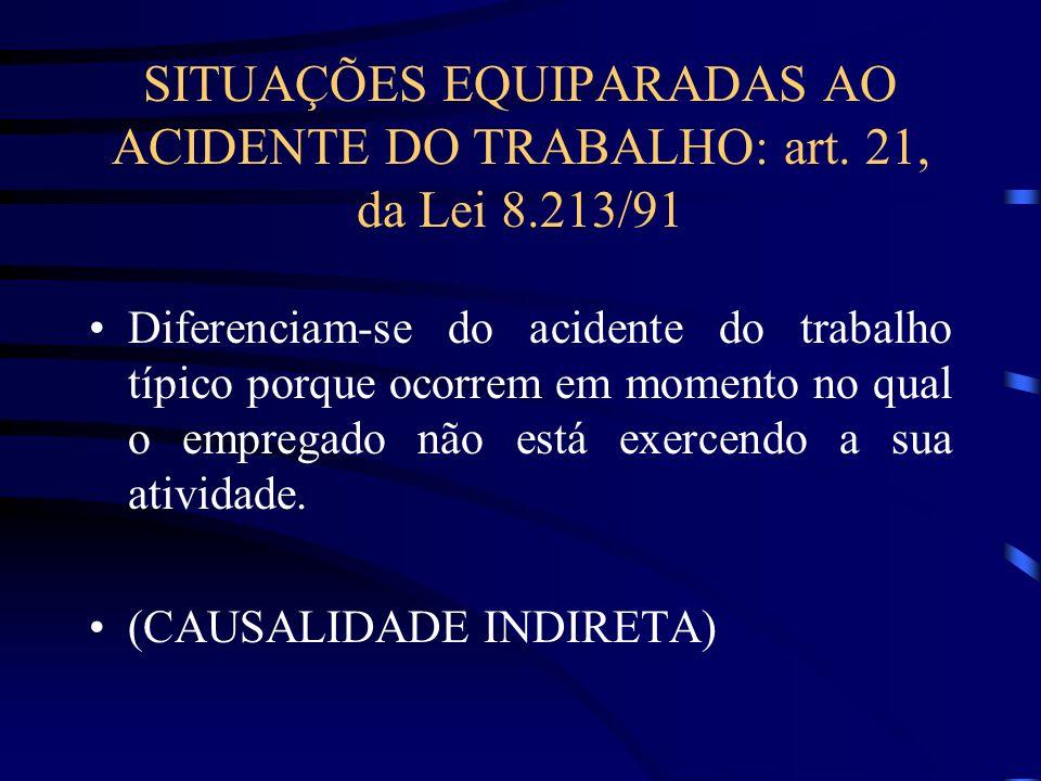 SITUAÇÕES EQUIPARADAS AO ACIDENTE DO TRABALHO: art. 21, da Lei 8.213/91 Diferenciam-se do acidente do trabalho típico porque ocorrem em momento no qua