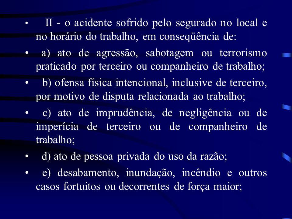 II - o acidente sofrido pelo segurado no local e no horário do trabalho, em conseqüência de: a) ato de agressão, sabotagem ou terrorismo praticado por