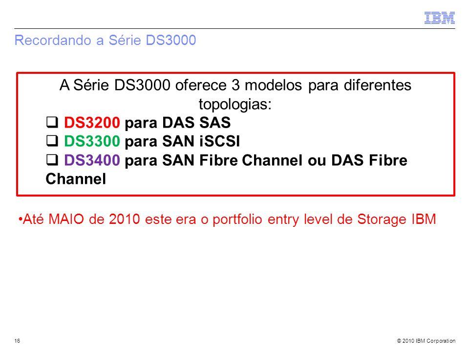 © 2010 IBM Corporation Recordando a Série DS3000 16 A Série DS3000 oferece 3 modelos para diferentes topologias: DS3200 para DAS SAS DS3300 para SAN i
