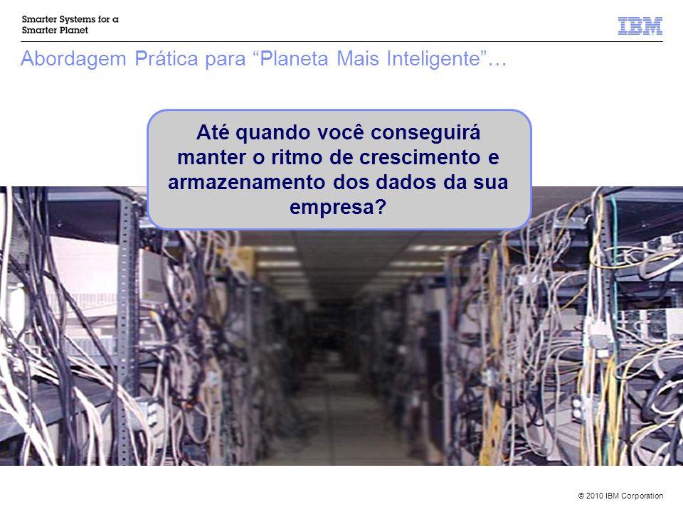 © 2010 IBM Corporation Abordagem Prática para Planeta Mais Inteligente… Até quando você conseguirá manter o ritmo de crescimento e armazenamento dos d