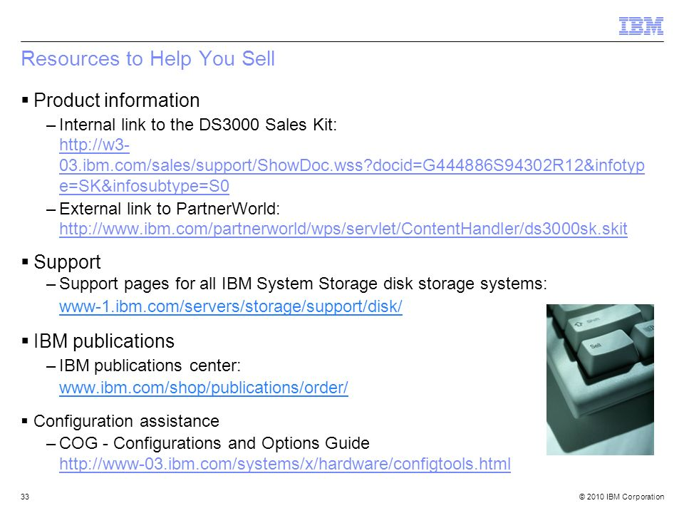 © 2010 IBM Corporation33 Resources to Help You Sell Product information –Internal link to the DS3000 Sales Kit: http://w3- 03.ibm.com/sales/support/Sh