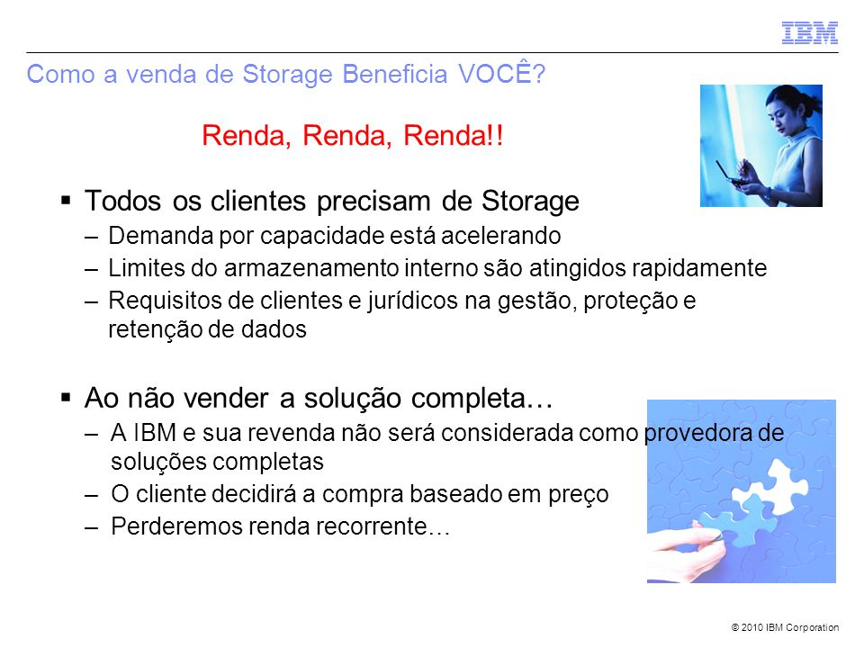 © 2010 IBM Corporation Como a venda de Storage Beneficia VOCÊ? Renda, Renda, Renda!! Todos os clientes precisam de Storage –Demanda por capacidade est