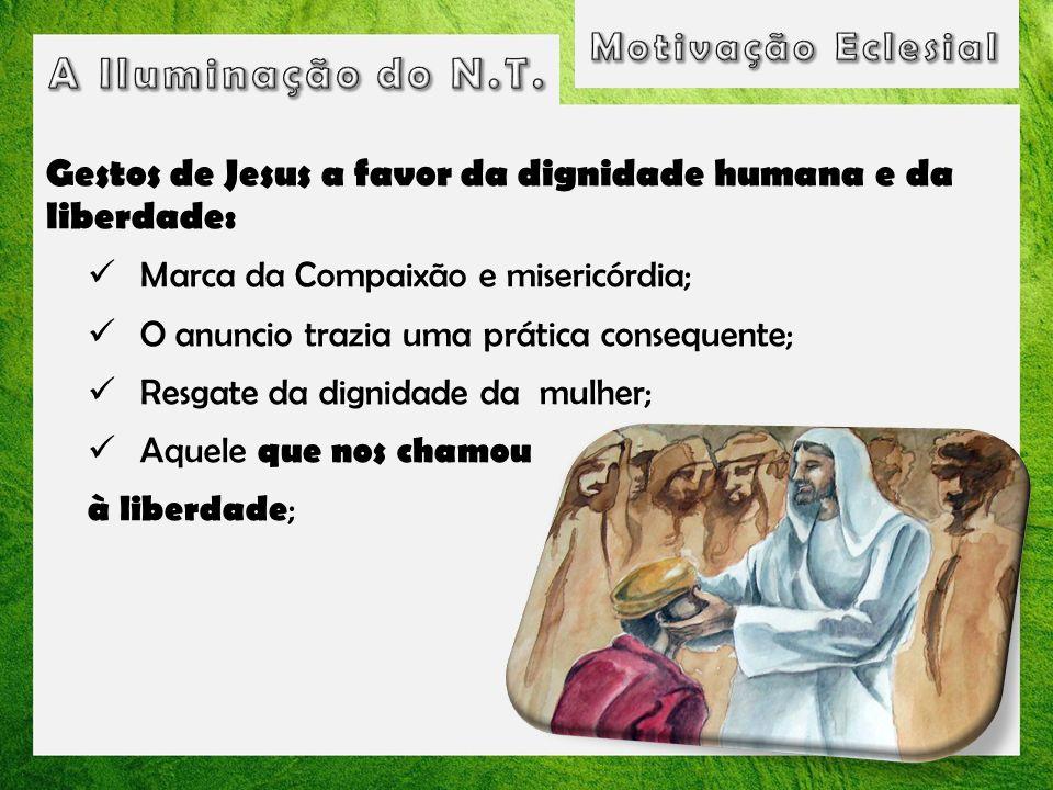 Gestos de Jesus a favor da dignidade humana e da liberdade: Marca da Compaixão e misericórdia; O anuncio trazia uma prática consequente; Resgate da di