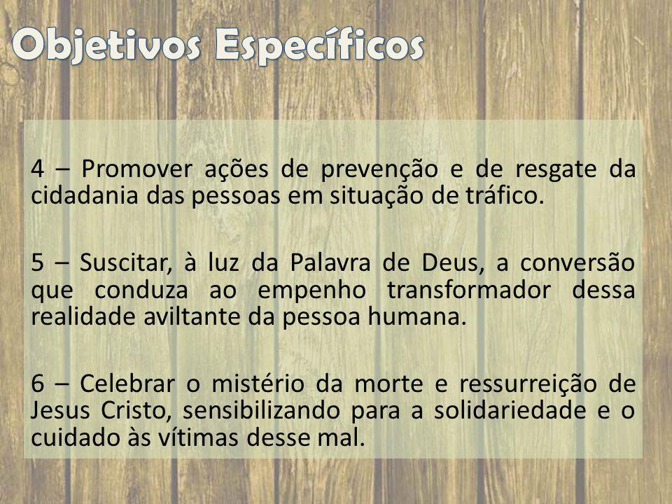 4 – Promover ações de prevenção e de resgate da cidadania das pessoas em situação de tráfico. 5 – Suscitar, à luz da Palavra de Deus, a conversão que
