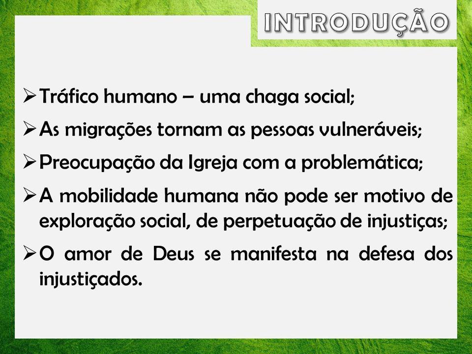 Compreendido como um dos problemas mais graves da humanidade; Segundo o Papa Francisco : O tráfico de pessoas é uma atividade ignóbil, uma vergonha para as nossas sociedades que se dizem civilizadas.