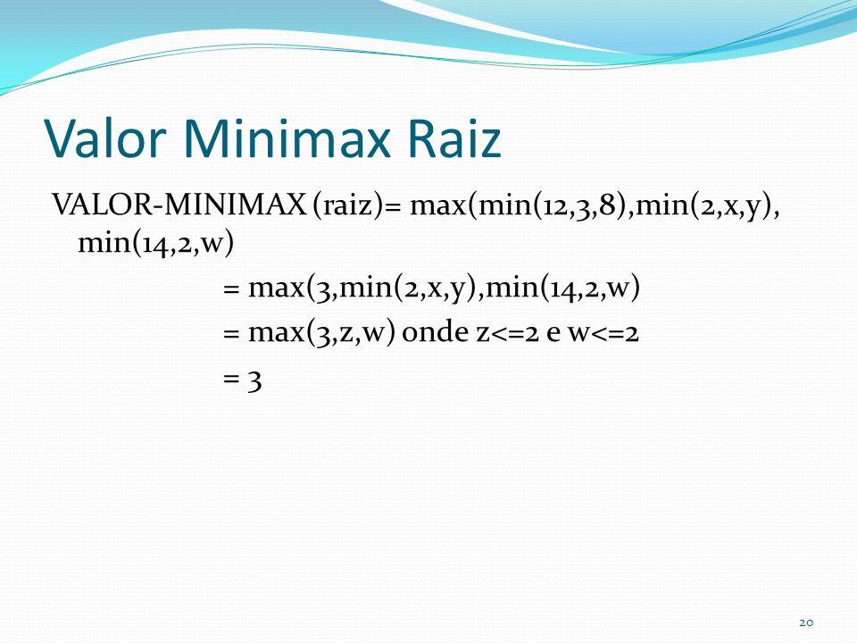 Valor Minimax Raiz VALOR-MINIMAX (raiz)= max(min(12,3,8),min(2,x,y), min(14,2,w) = max(3,min(2,x,y),min(14,2,w) = max(3,z,w) onde z<=2 e w<=2 = 3 20