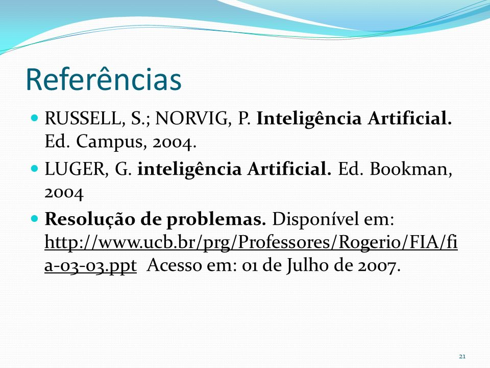 Referências RUSSELL, S.; NORVIG, P. Inteligência Artificial. Ed. Campus, 2004. LUGER, G. inteligência Artificial. Ed. Bookman, 2004 Resolução de probl