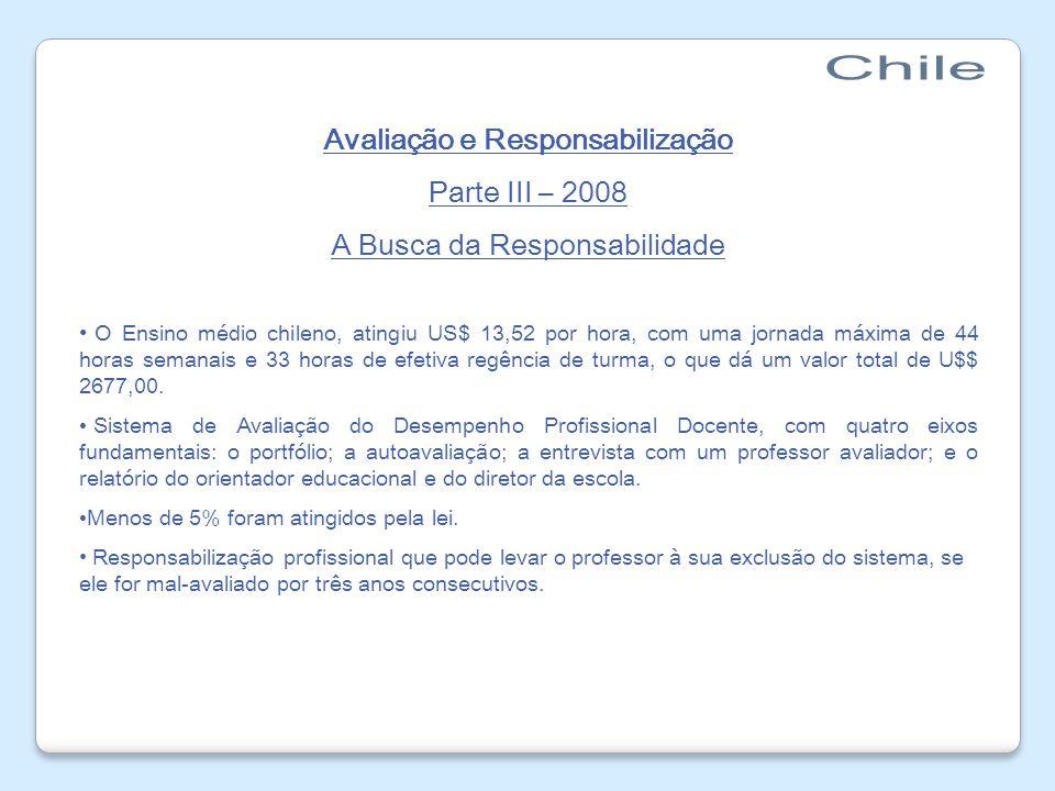 Avaliação e Responsabilização Parte III – 2008 A Busca da Responsabilidade O Ensino médio chileno, atingiu US$ 13,52 por hora, com uma jornada máxima