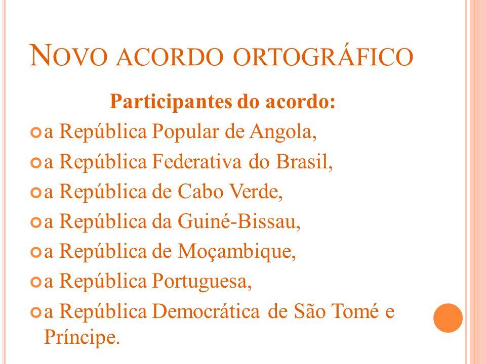N OVO ACORDO ORTOGRÁFICO Participantes do acordo: a República Popular de Angola, a República Federativa do Brasil, a República de Cabo Verde, a Repúbl