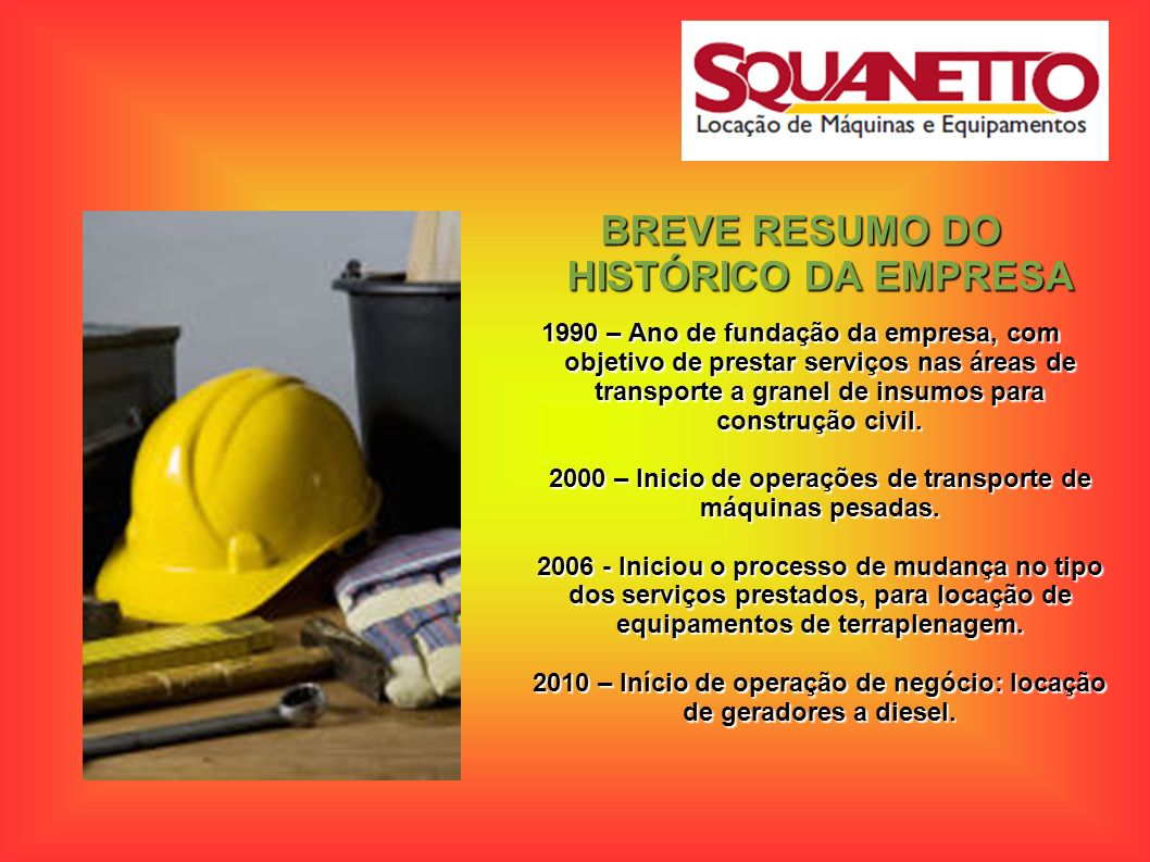 BREVE RESUMO DO HISTÓRICO DA EMPRESA 1990 – Ano de fundação da empresa, com objetivo de prestar serviços nas áreas de transporte a granel de insumos p